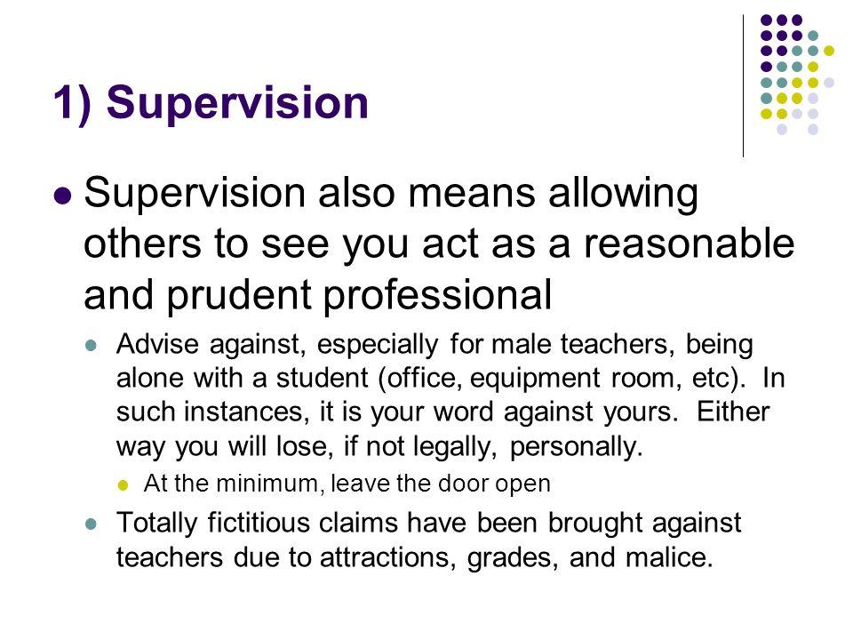 1) Supervision Supervision also means allowing others to see you act as a reasonable and prudent professional Advise against, especially for male teachers, being alone with a student (office, equipment room, etc).