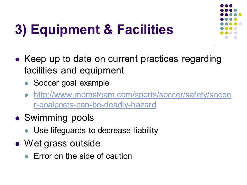 Keep up to date on current practices regarding facilities and equipment Soccer goal example http://www.momsteam.com/sports/soccer/safety/socce r-goalposts-can-be-deadly-hazard http://www.momsteam.com/sports/soccer/safety/socce r-goalposts-can-be-deadly-hazard Swimming pools Use lifeguards to decrease liability Wet grass outside Error on the side of caution 3) Equipment & Facilities