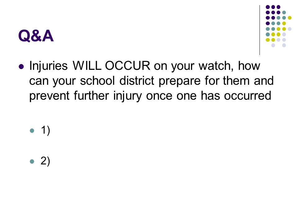 Q&A Injuries WILL OCCUR on your watch, how can your school district prepare for them and prevent further injury once one has occurred 1) 2)