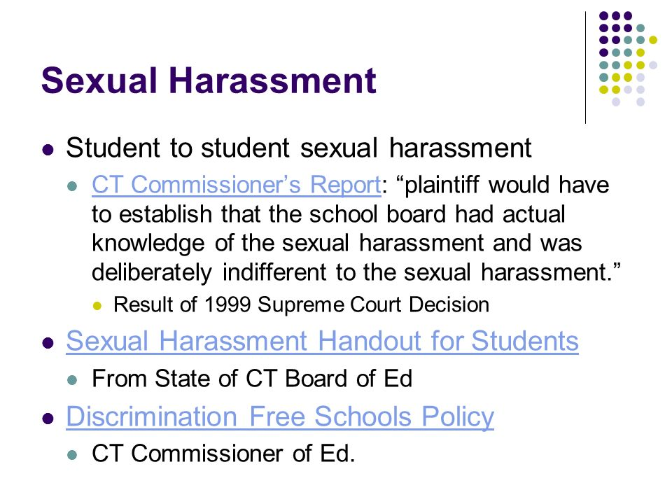 Sexual Harassment Student to student sexual harassment CT Commissioners Report: plaintiff would have to establish that the school board had actual knowledge of the sexual harassment and was deliberately indifferent to the sexual harassment.