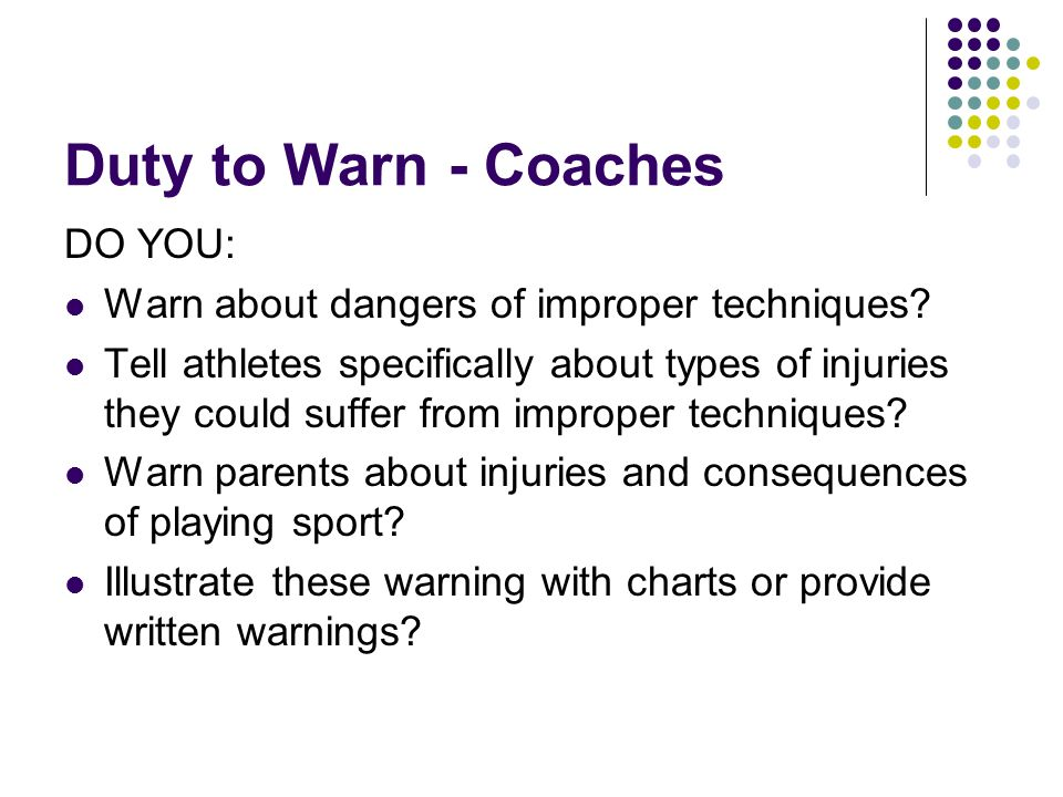 Duty to Warn - Coaches DO YOU: Warn about dangers of improper techniques.