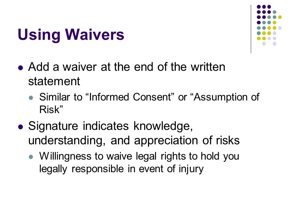 Using Waivers Add a waiver at the end of the written statement Similar to Informed Consent or Assumption of Risk Signature indicates knowledge, understanding, and appreciation of risks Willingness to waive legal rights to hold you legally responsible in event of injury