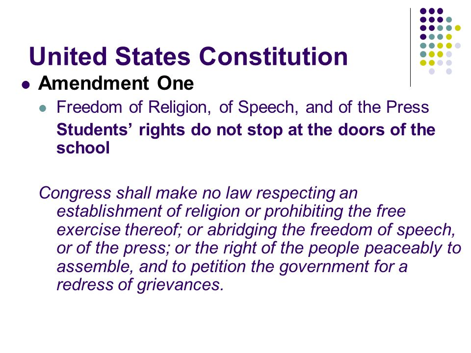 United States Constitution Amendment One Freedom of Religion, of Speech, and of the Press Students rights do not stop at the doors of the school Congress shall make no law respecting an establishment of religion or prohibiting the free exercise thereof; or abridging the freedom of speech, or of the press; or the right of the people peaceably to assemble, and to petition the government for a redress of grievances.