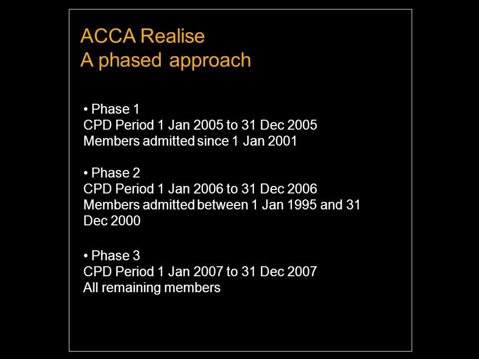 A phased approach Phase 1 CPD Period 1 Jan 2005 to 31 Dec 2005 Members admitted since 1 Jan 2001 Phase 2 CPD Period 1 Jan 2006 to 31 Dec 2006 Members admitted between 1 Jan 1995 and 31 Dec 2000 Phase 3 CPD Period 1 Jan 2007 to 31 Dec 2007 All remaining members