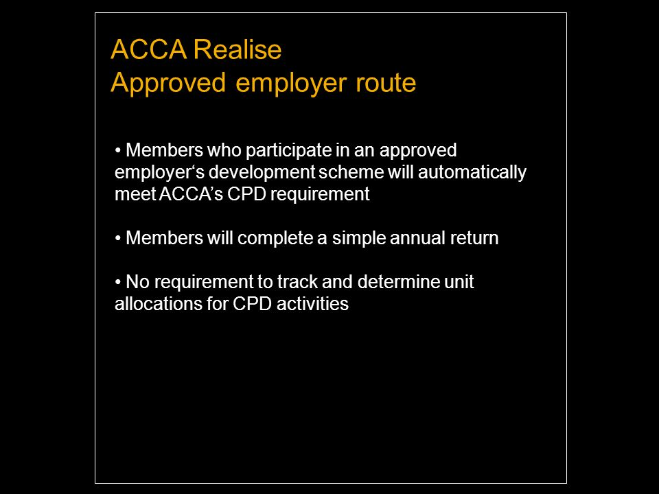 ACCA Realise Approved employer route Members who participate in an approved employers development scheme will automatically meet ACCAs CPD requirement Members will complete a simple annual return No requirement to track and determine unit allocations for CPD activities