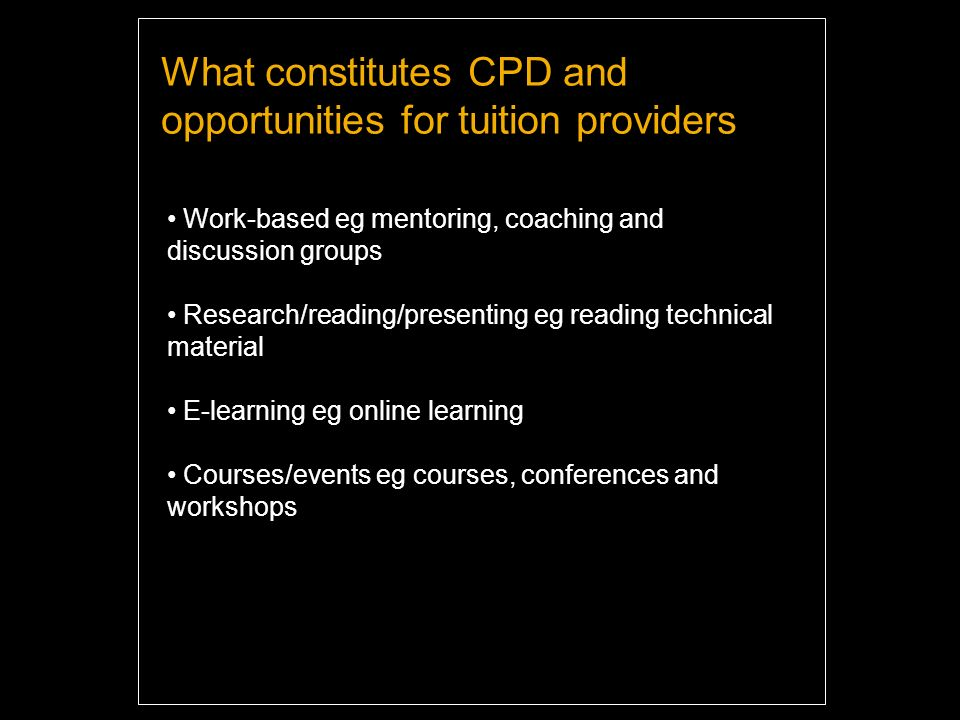 What constitutes CPD and opportunities for tuition providers Work-based eg mentoring, coaching and discussion groups Research/reading/presenting eg reading technical material E-learning eg online learning Courses/events eg courses, conferences and workshops