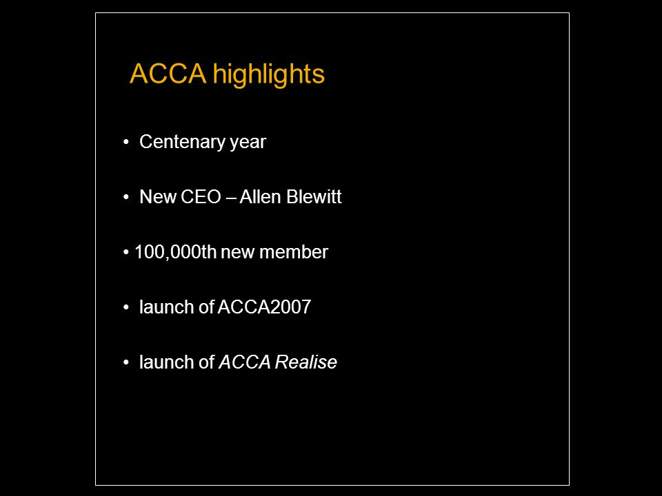 Centenary year New CEO – Allen Blewitt 100,000th new member launch of ACCA2007 launch of ACCA Realise ACCA highlights
