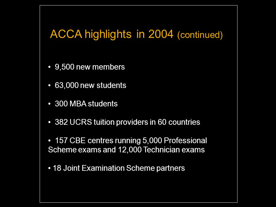 9,500 new members 63,000 new students 300 MBA students 382 UCRS tuition providers in 60 countries 157 CBE centres running 5,000 Professional Scheme exams and 12,000 Technician exams 18 Joint Examination Scheme partners ACCA highlights in 2004 (continued)