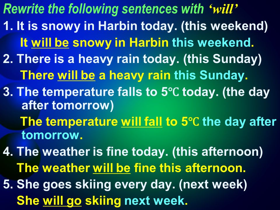 Rewrite the following sentences with will 1. It is snowy in Harbin today.