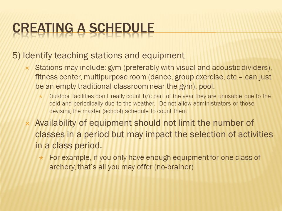 5) Identify teaching stations and equipment Stations may include: gym (preferably with visual and acoustic dividers), fitness center, multipurpose room (dance, group exercise, etc – can just be an empty traditional classroom near the gym), pool, Outdoor facilities dont really count b/c part of the year they are unusable due to the cold and periodically due to the weather.