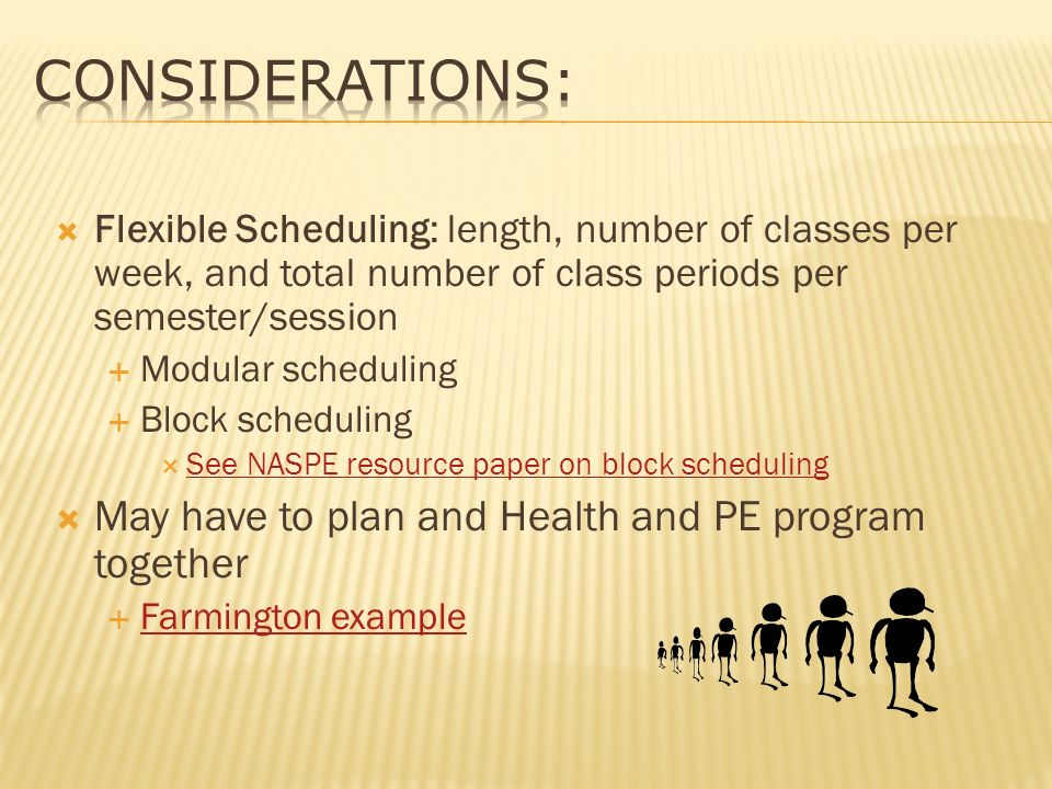 Flexible Scheduling: length, number of classes per week, and total number of class periods per semester/session Modular scheduling Block scheduling See NASPE resource paper on block scheduling May have to plan and Health and PE program together Farmington example