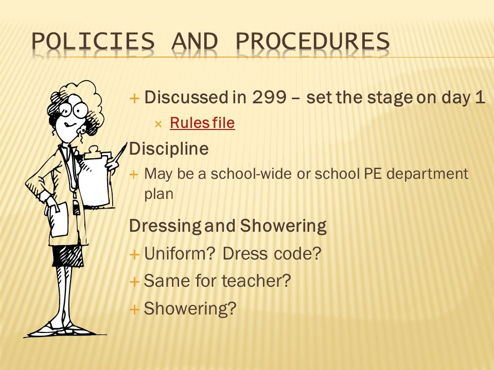 Discussed in 299 – set the stage on day 1 Rules file Discipline May be a school-wide or school PE department plan Dressing and Showering Uniform.