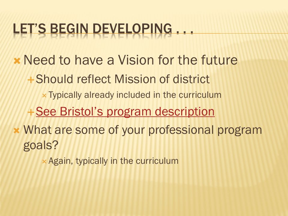 Need to have a Vision for the future Should reflect Mission of district Typically already included in the curriculum See Bristols program description What are some of your professional program goals.