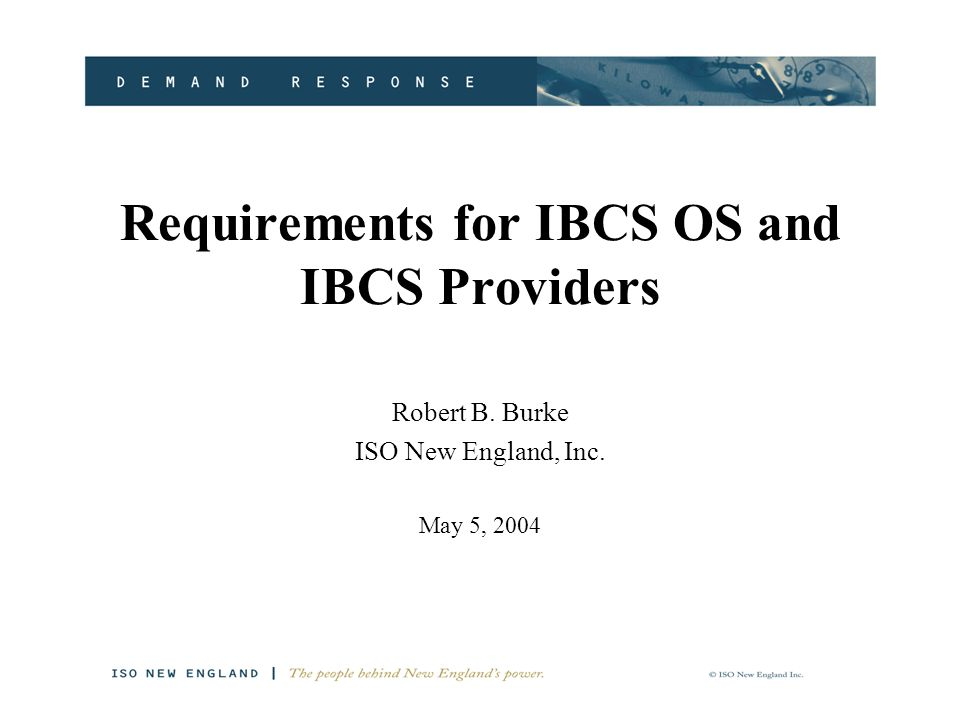 Requirements for IBCS OS and IBCS Providers Robert B. Burke ISO New England, Inc. May 5, 2004