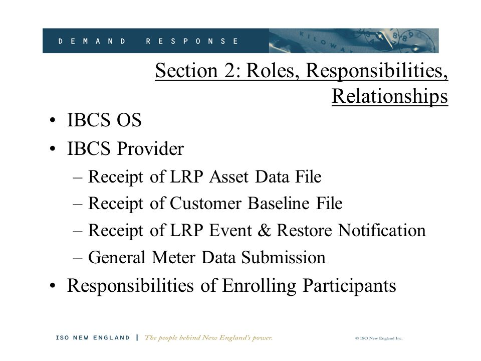 Section 2: Roles, Responsibilities, Relationships IBCS OS IBCS Provider –Receipt of LRP Asset Data File –Receipt of Customer Baseline File –Receipt of LRP Event & Restore Notification –General Meter Data Submission Responsibilities of Enrolling Participants