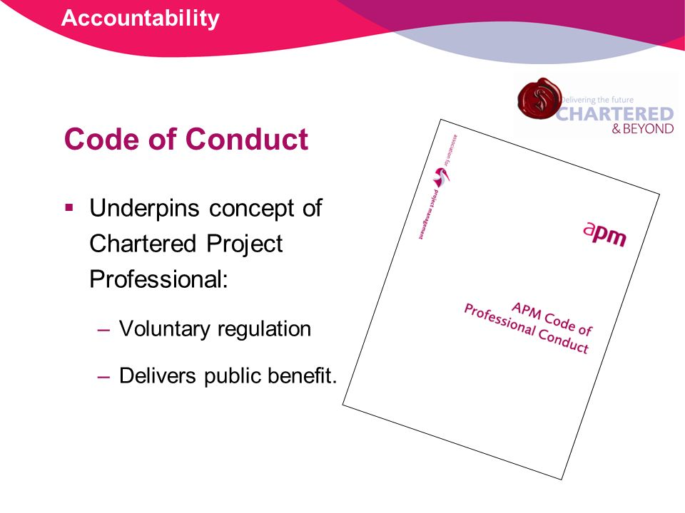 Code of Conduct Underpins concept of Chartered Project Professional: –Voluntary regulation –Delivers public benefit.