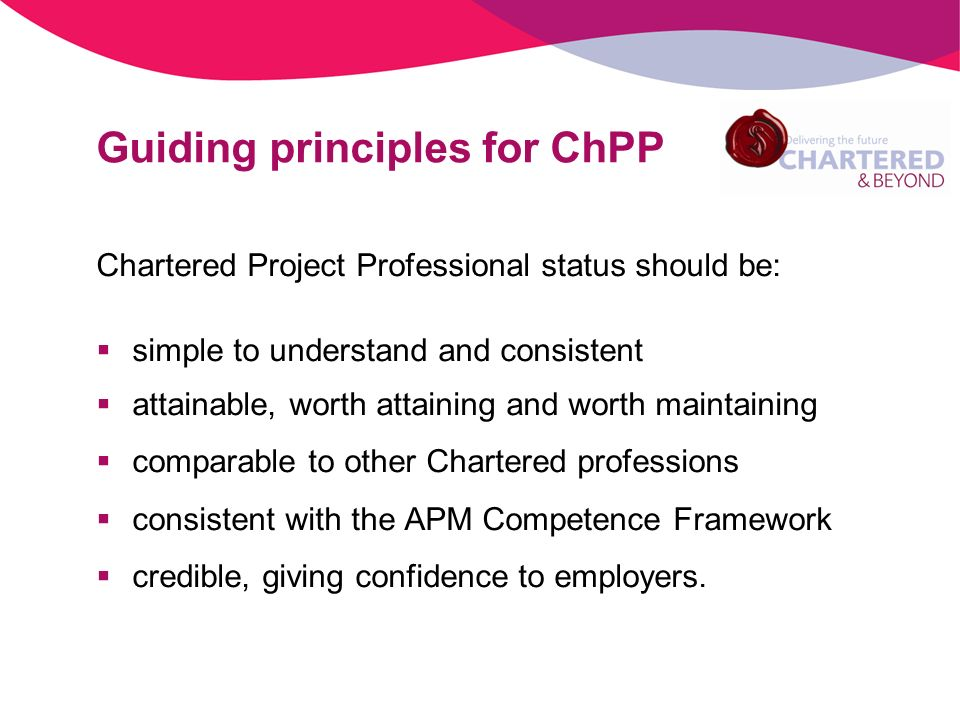 Chartered Project Professional status should be: simple to understand and consistent attainable, worth attaining and worth maintaining comparable to other Chartered professions consistent with the APM Competence Framework credible, giving confidence to employers.