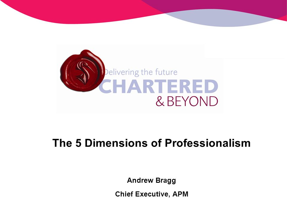 The 5 Dimensions of Professionalism Andrew Bragg Chief Executive, APM