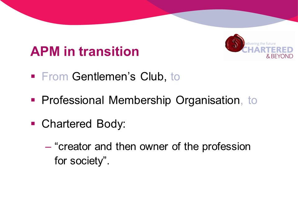 APM in transition From Gentlemens Club, to Professional Membership Organisation, to Chartered Body: –creator and then owner of the profession for society.