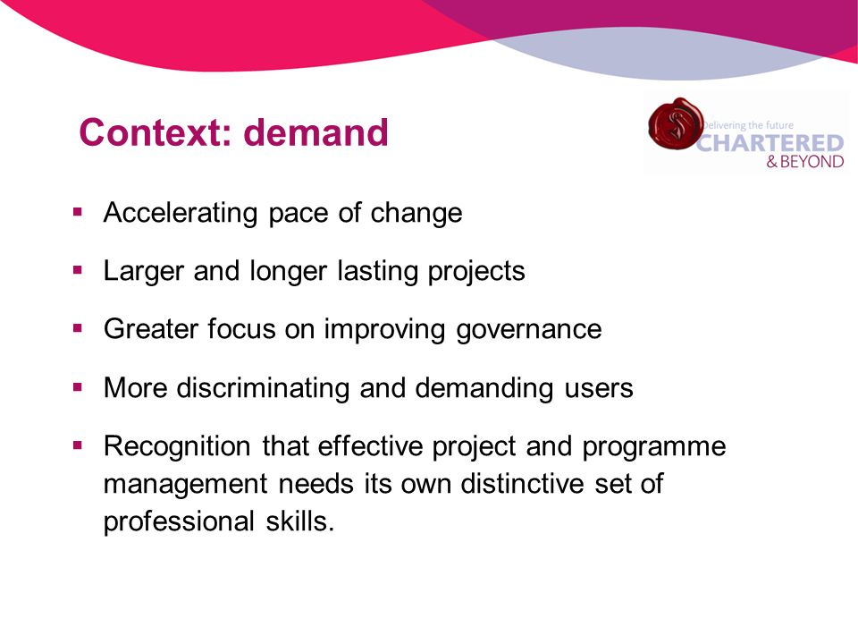 Context: demand Accelerating pace of change Larger and longer lasting projects Greater focus on improving governance More discriminating and demanding users Recognition that effective project and programme management needs its own distinctive set of professional skills.
