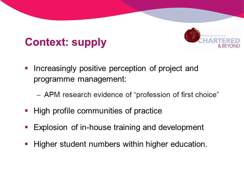 Context: supply Increasingly positive perception of project and programme management: –APM research evidence of profession of first choice High profile communities of practice Explosion of in-house training and development Higher student numbers within higher education.