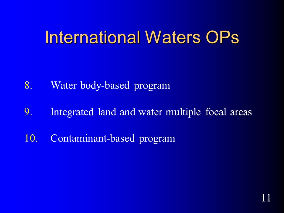 11 International Waters OPs 8.Water body-based program 9.Integrated land and water multiple focal areas 10.Contaminant-based program