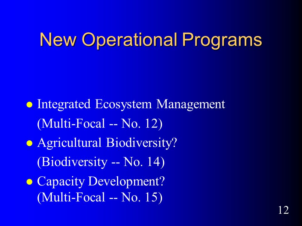 12 New Operational Programs l Integrated Ecosystem Management (Multi-Focal -- No.