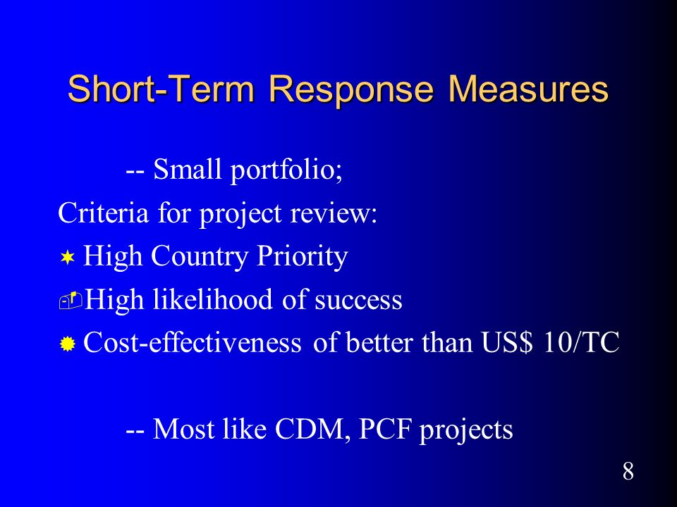 8 Short-Term Response Measures -- Small portfolio; Criteria for project review: ¬ High Country Priority ­ High likelihood of success ® Cost-effectiveness of better than US$ 10/TC -- Most like CDM, PCF projects