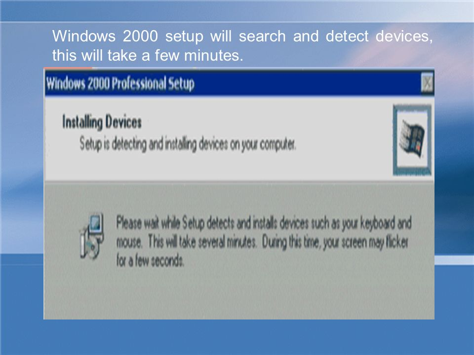 Windows 2000 setup will search and detect devices, this will take a few minutes.