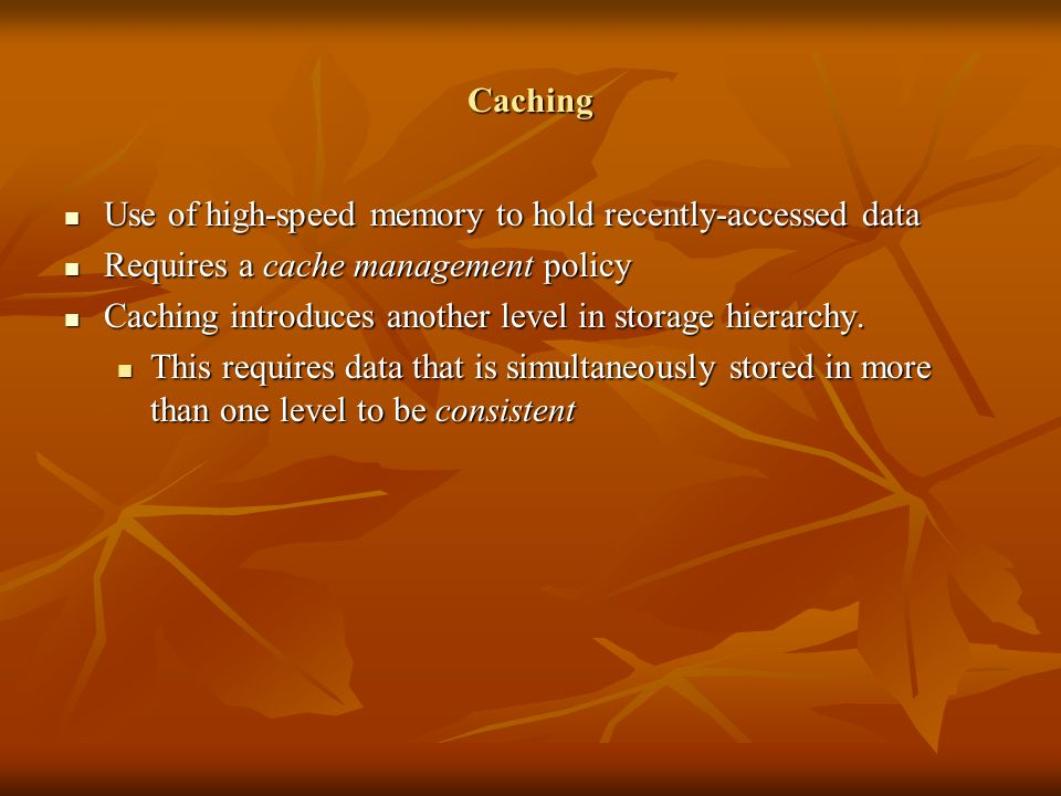 Caching Use of high-speed memory to hold recently-accessed data Use of high-speed memory to hold recently-accessed data Requires a cache management policy Requires a cache management policy Caching introduces another level in storage hierarchy.