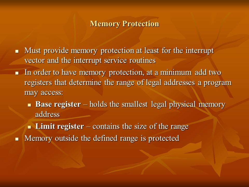 Memory Protection Must provide memory protection at least for the interrupt vector and the interrupt service routines Must provide memory protection at least for the interrupt vector and the interrupt service routines In order to have memory protection, at a minimum add two registers that determine the range of legal addresses a program may access: In order to have memory protection, at a minimum add two registers that determine the range of legal addresses a program may access: Base register – holds the smallest legal physical memory address Base register – holds the smallest legal physical memory address Limit register – contains the size of the range Limit register – contains the size of the range Memory outside the defined range is protected Memory outside the defined range is protected