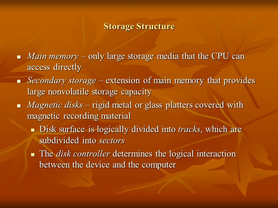 Storage Structure Main memory – only large storage media that the CPU can access directly Main memory – only large storage media that the CPU can access directly Secondary storage – extension of main memory that provides large nonvolatile storage capacity Secondary storage – extension of main memory that provides large nonvolatile storage capacity Magnetic disks – rigid metal or glass platters covered with magnetic recording material Magnetic disks – rigid metal or glass platters covered with magnetic recording material Disk surface is logically divided into tracks, which are subdivided into sectors Disk surface is logically divided into tracks, which are subdivided into sectors The disk controller determines the logical interaction between the device and the computer The disk controller determines the logical interaction between the device and the computer