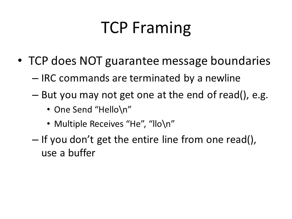 TCP Framing TCP does NOT guarantee message boundaries – IRC commands are terminated by a newline – But you may not get one at the end of read(), e.g.