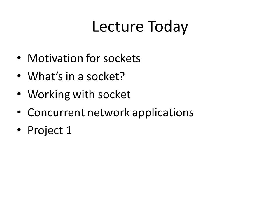 Lecture Today Motivation for sockets Whats in a socket.