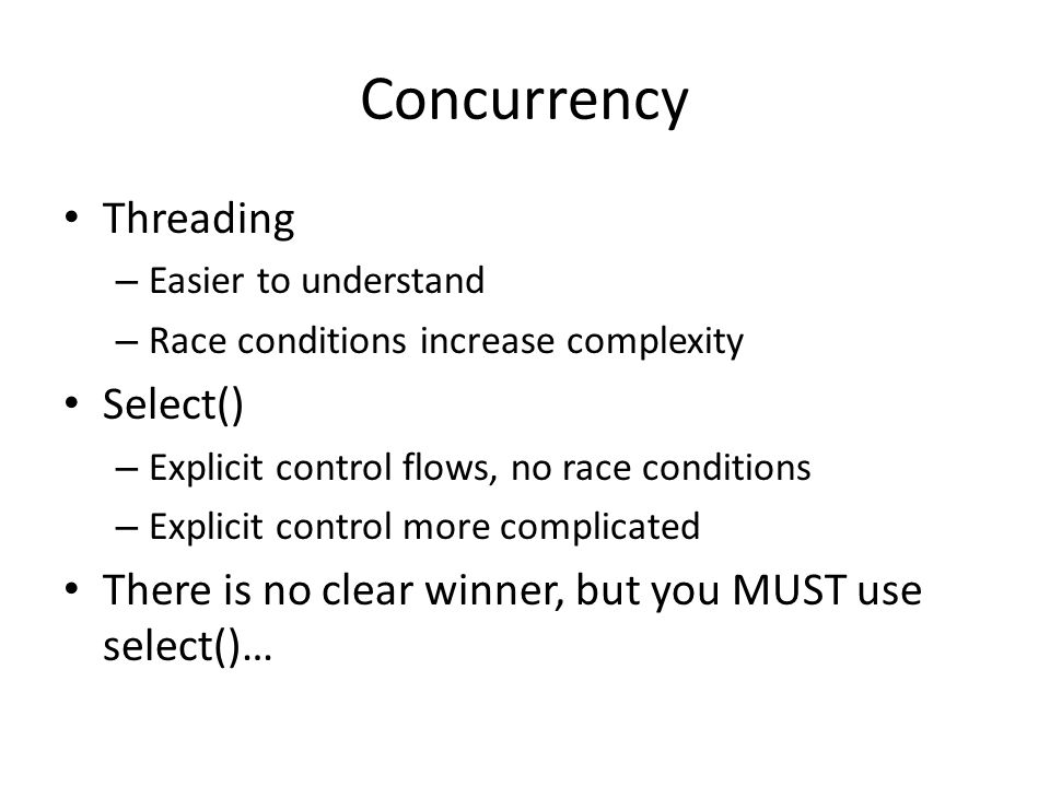 Concurrency Threading – Easier to understand – Race conditions increase complexity Select() – Explicit control flows, no race conditions – Explicit control more complicated There is no clear winner, but you MUST use select()…