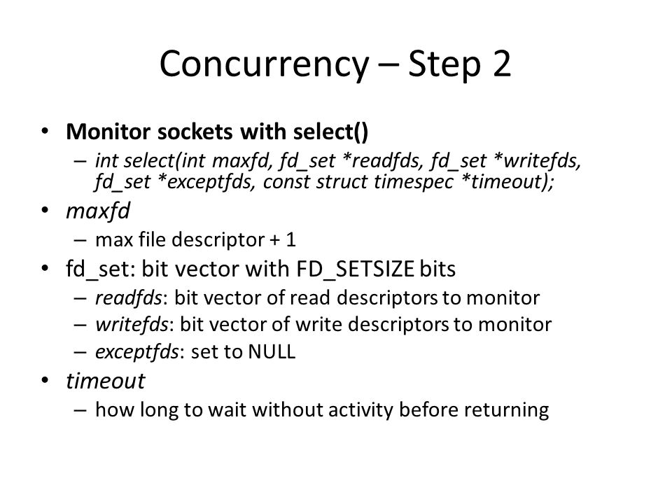 Concurrency – Step 2 Monitor sockets with select() – int select(int maxfd, fd_set *readfds, fd_set *writefds, fd_set *exceptfds, const struct timespec *timeout); maxfd – max file descriptor + 1 fd_set: bit vector with FD_SETSIZE bits – readfds: bit vector of read descriptors to monitor – writefds: bit vector of write descriptors to monitor – exceptfds: set to NULL timeout – how long to wait without activity before returning