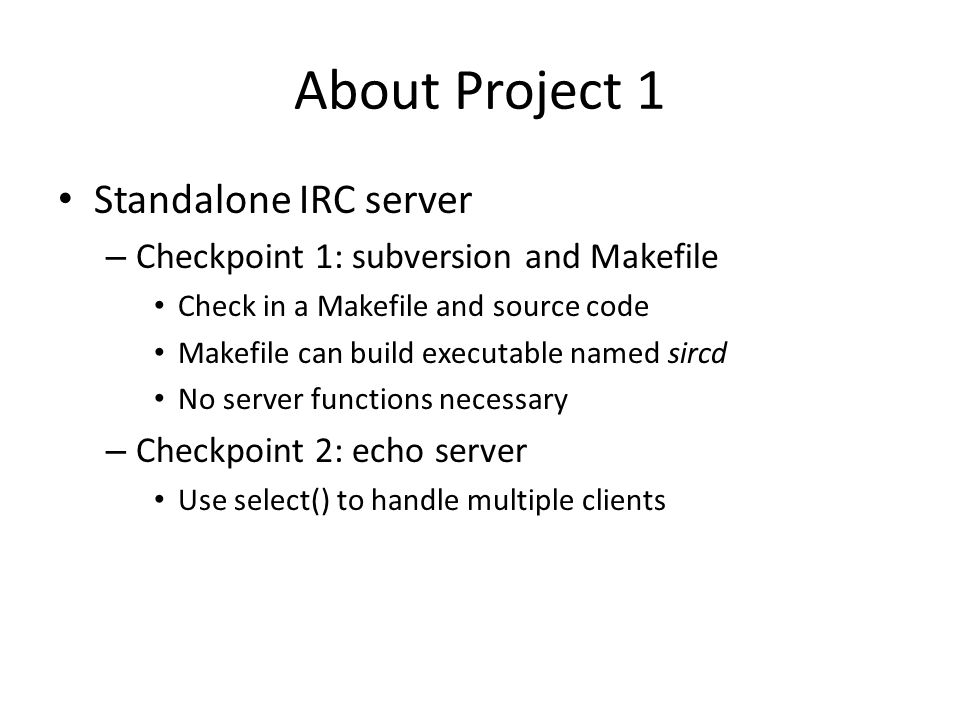 About Project 1 Standalone IRC server – Checkpoint 1: subversion and Makefile Check in a Makefile and source code Makefile can build executable named sircd No server functions necessary – Checkpoint 2: echo server Use select() to handle multiple clients
