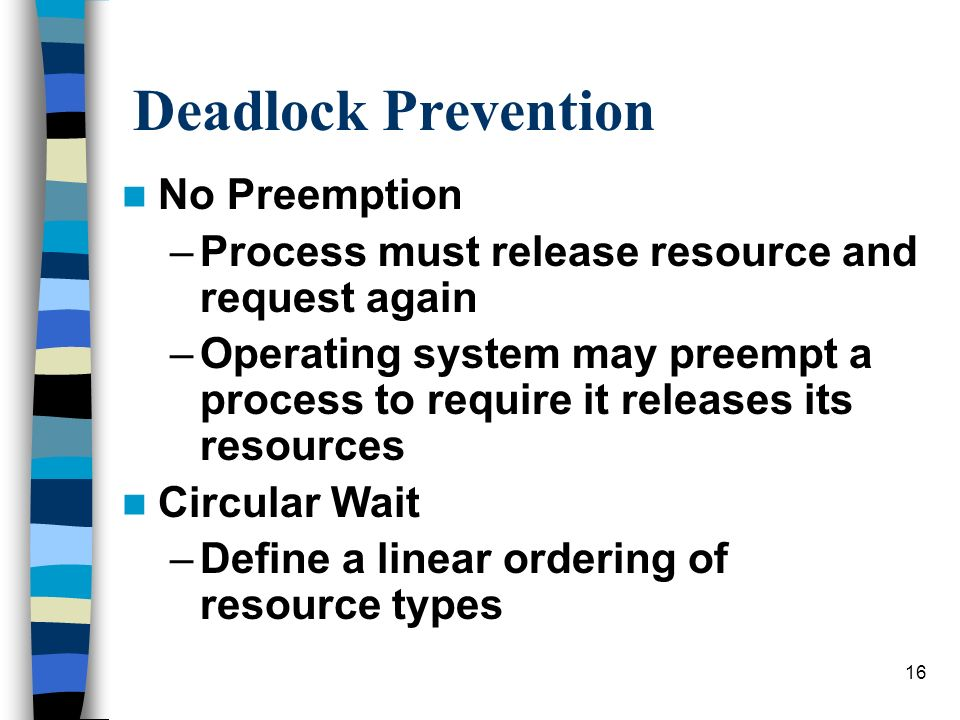 16 Deadlock Prevention No Preemption –Process must release resource and request again –Operating system may preempt a process to require it releases its resources Circular Wait –Define a linear ordering of resource types