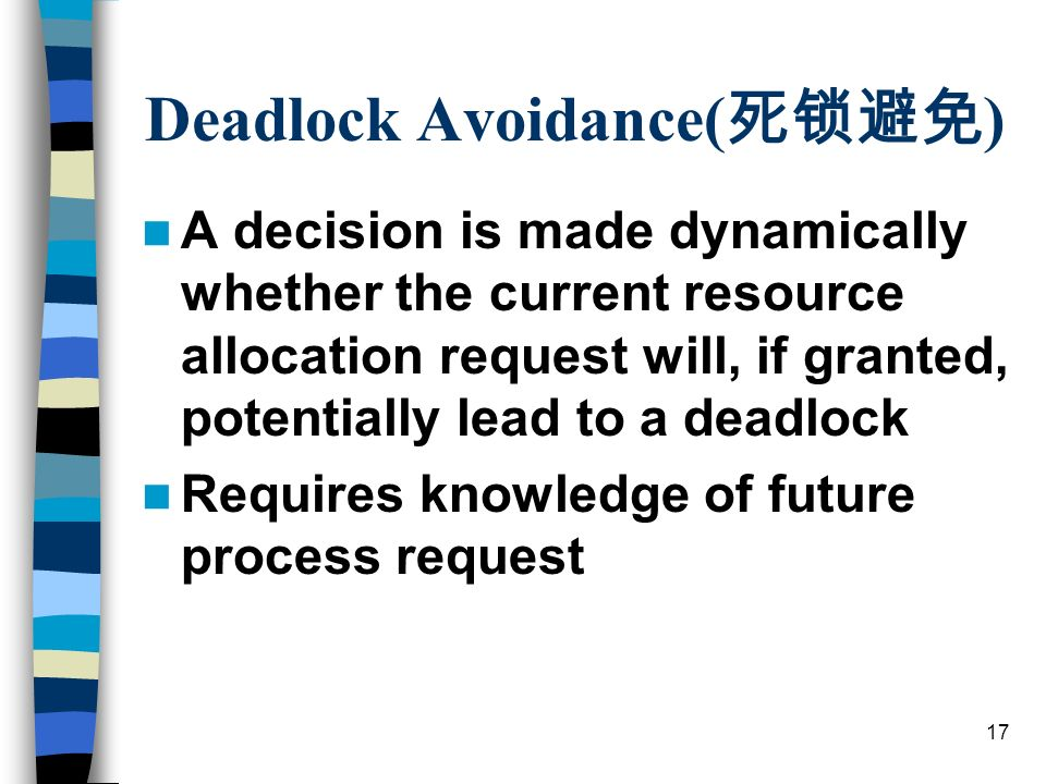 17 Deadlock Avoidance( ) A decision is made dynamically whether the current resource allocation request will, if granted, potentially lead to a deadlock Requires knowledge of future process request