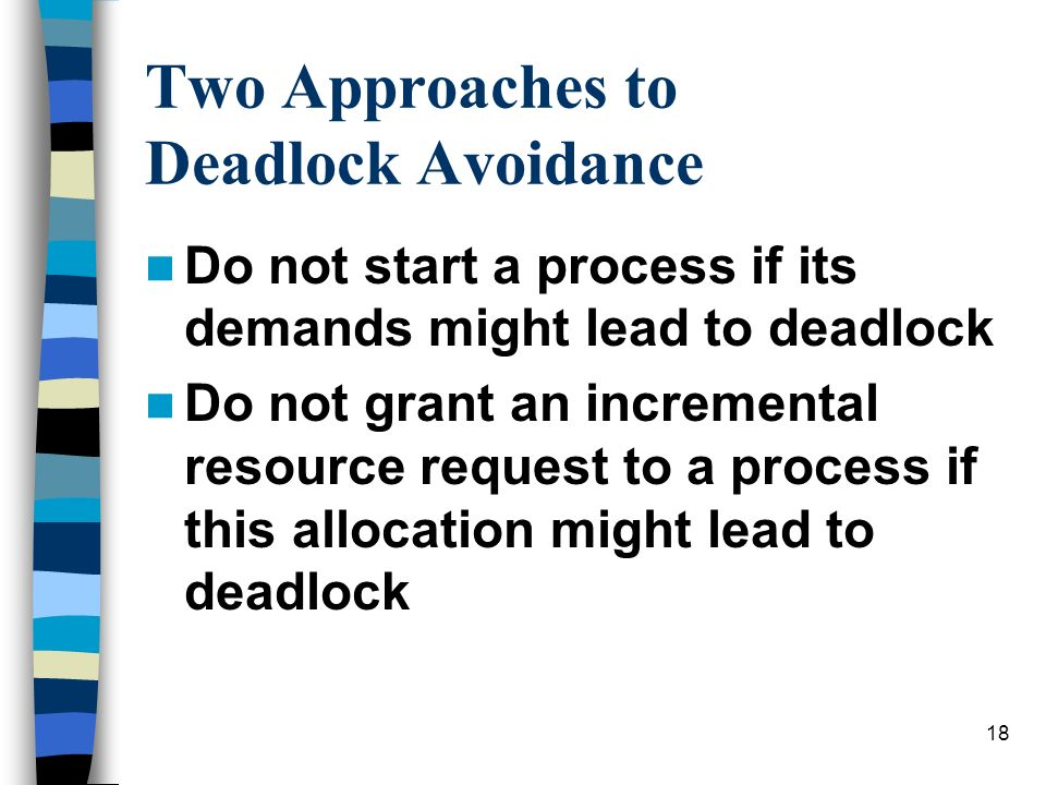 18 Two Approaches to Deadlock Avoidance Do not start a process if its demands might lead to deadlock Do not grant an incremental resource request to a process if this allocation might lead to deadlock
