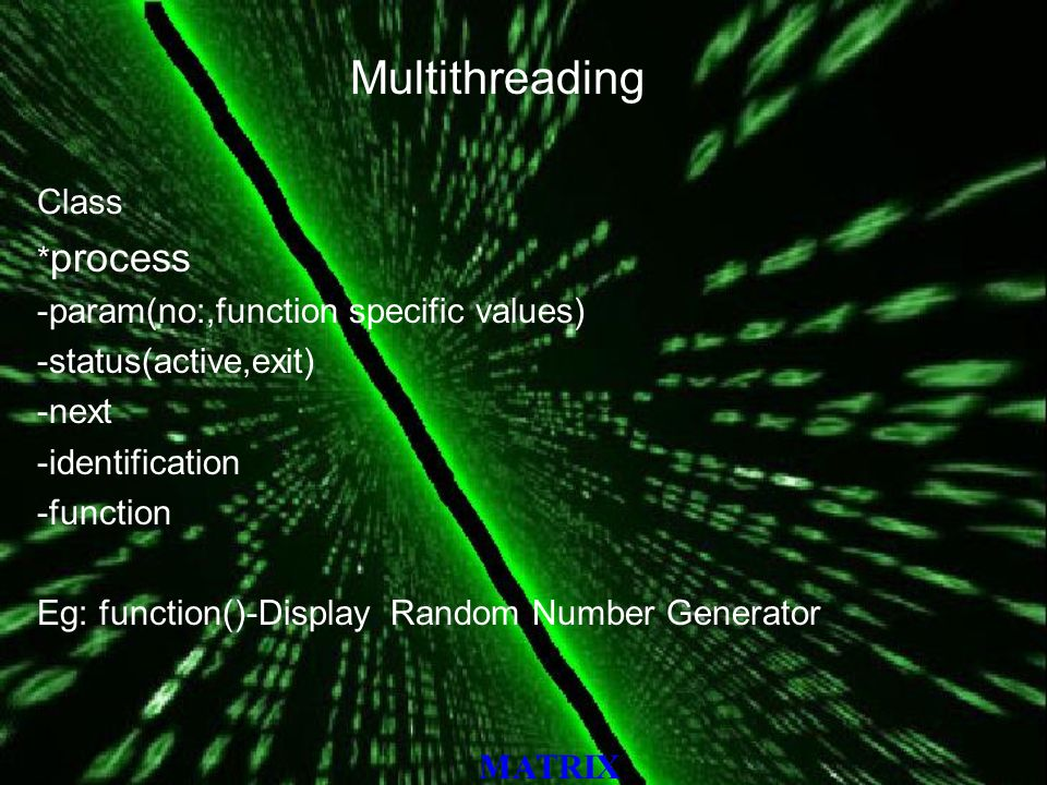 MATRIX Multithreading Class * process -param(no:,function specific values) -status(active,exit) -next -identification -function Eg: function()-Display Random Number Generator