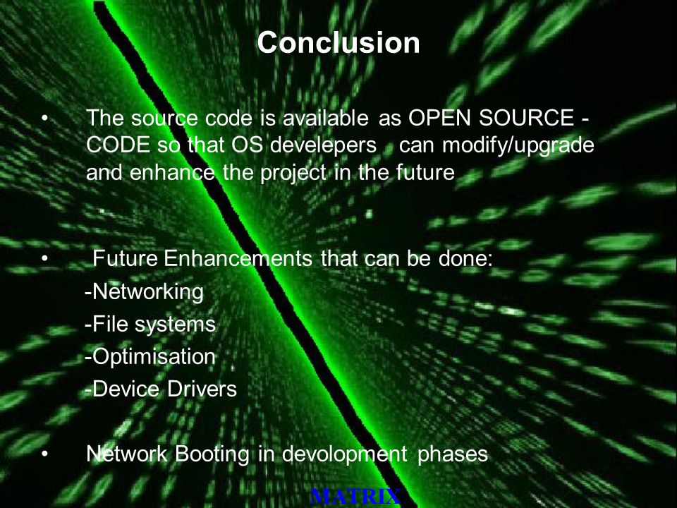 MATRIX Conclusion The source code is available as OPEN SOURCE - CODE so that OS develepers can modify/upgrade and enhance the project in the future Future Enhancements that can be done: -Networking -File systems -Optimisation -Device Drivers Network Booting in devolopment phases
