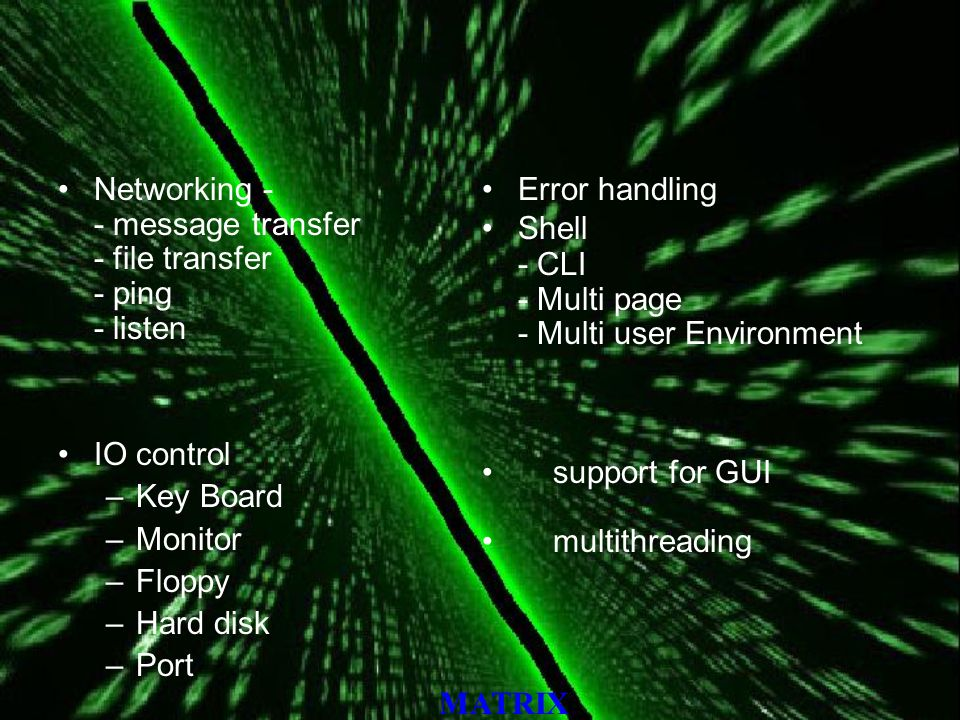 MATRIX Networking - - message transfer - file transfer - ping - listen IO control –Key Board –Monitor –Floppy –Hard disk –Port Error handling Shell - CLI - Multi page - Multi user Environment support for GUI multithreading