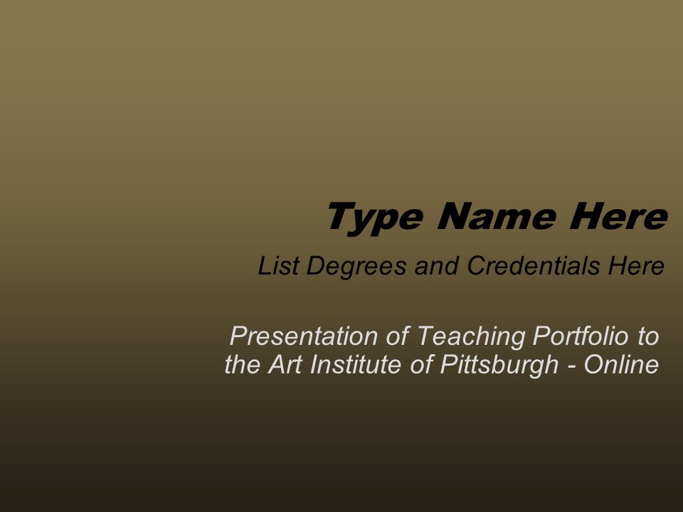 Presentation of Teaching Portfolio to the Art Institute of Pittsburgh - Online Type Name Here List Degrees and Credentials Here