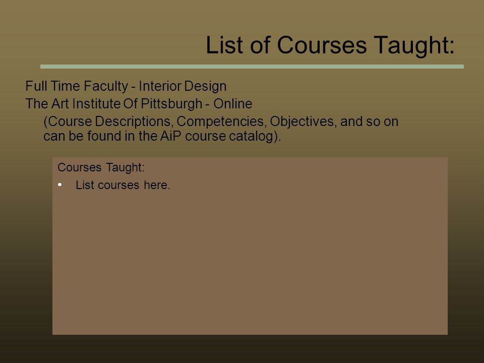 List of Courses Taught: Full Time Faculty - Interior Design The Art Institute Of Pittsburgh - Online (Course Descriptions, Competencies, Objectives, and so on can be found in the AiP course catalog).