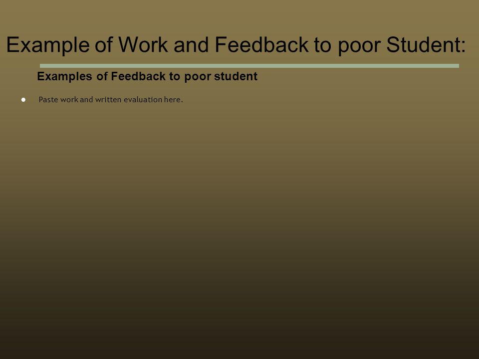 Examples of Feedback to poor student Paste work and written evaluation here.