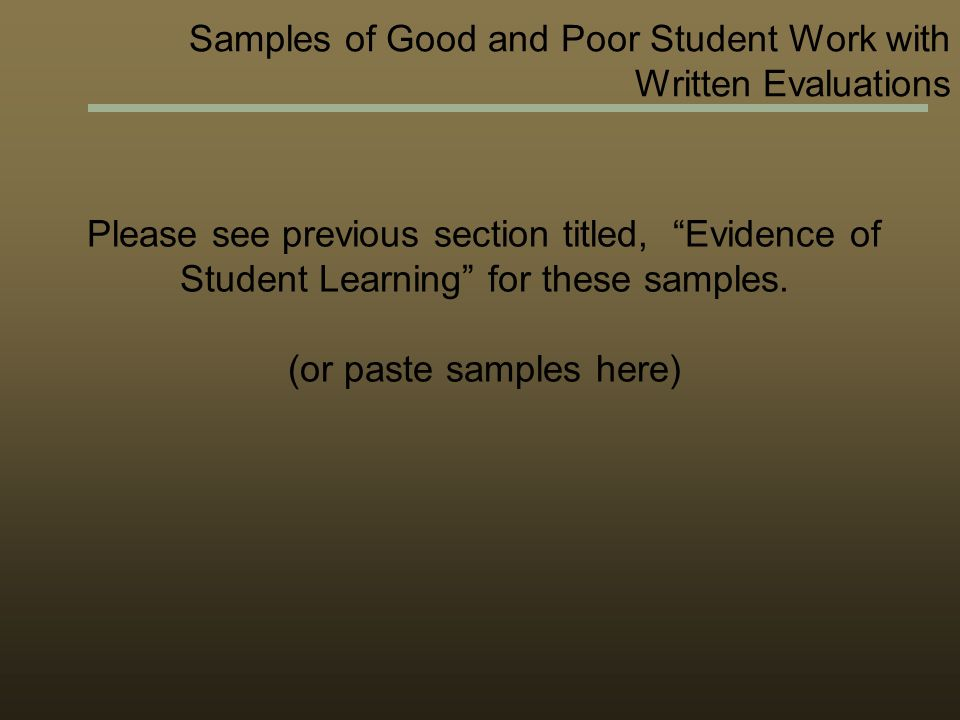Samples of Good and Poor Student Work with Written Evaluations Please see previous section titled, Evidence of Student Learning for these samples.