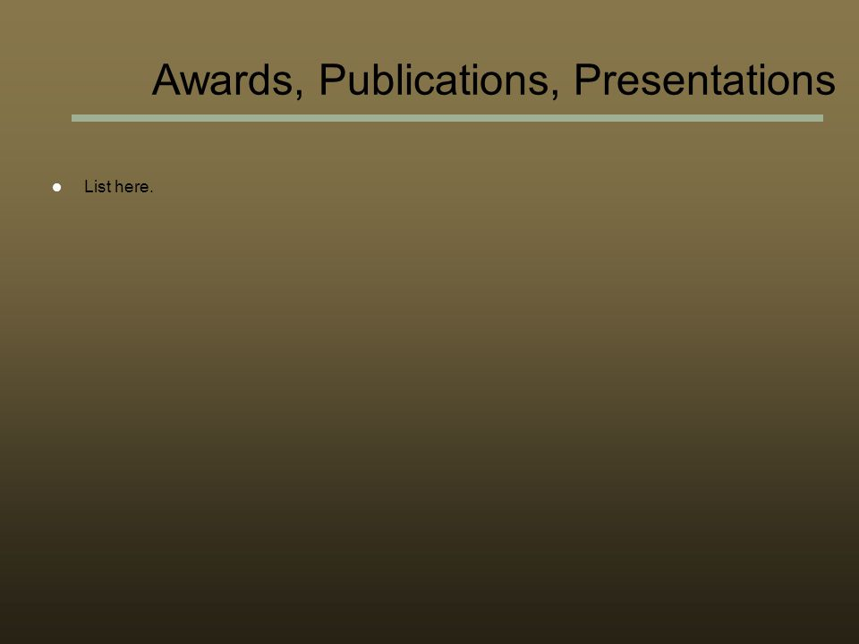 List here. Awards, Publications, Presentations
