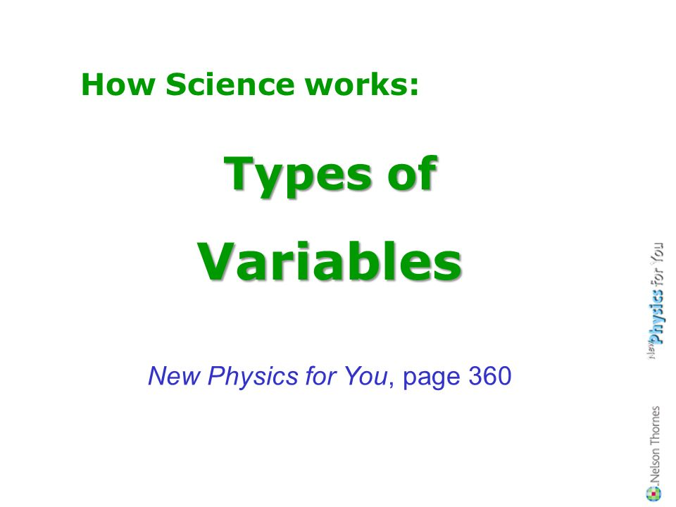 Teachers Notes This sequence of slides is designed to introduce, and explain, the different types of variables (categoric, ordered, discrete, continuous), as explained on pages 360 in New Physics for You, 2006 & 2011 editions.