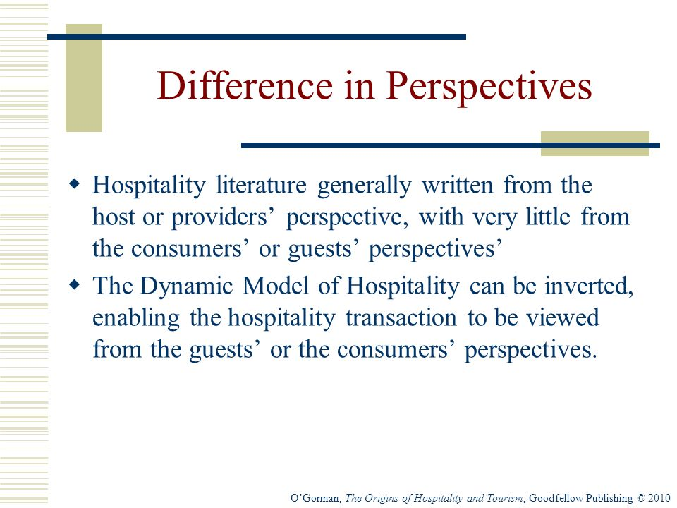 OGorman, The Origins of Hospitality and Tourism, Goodfellow Publishing © 2010 Difference in Perspectives Hospitality literature generally written from the host or providers perspective, with very little from the consumers or guests perspectives The Dynamic Model of Hospitality can be inverted, enabling the hospitality transaction to be viewed from the guests or the consumers perspectives.